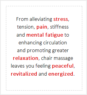 From alleviating stress, tension, pain, stiffness and mental fatigue to enhancing circulation and promoting greater relaxation, chair massage leaves you feeling peaceful, revitalized and energized.
